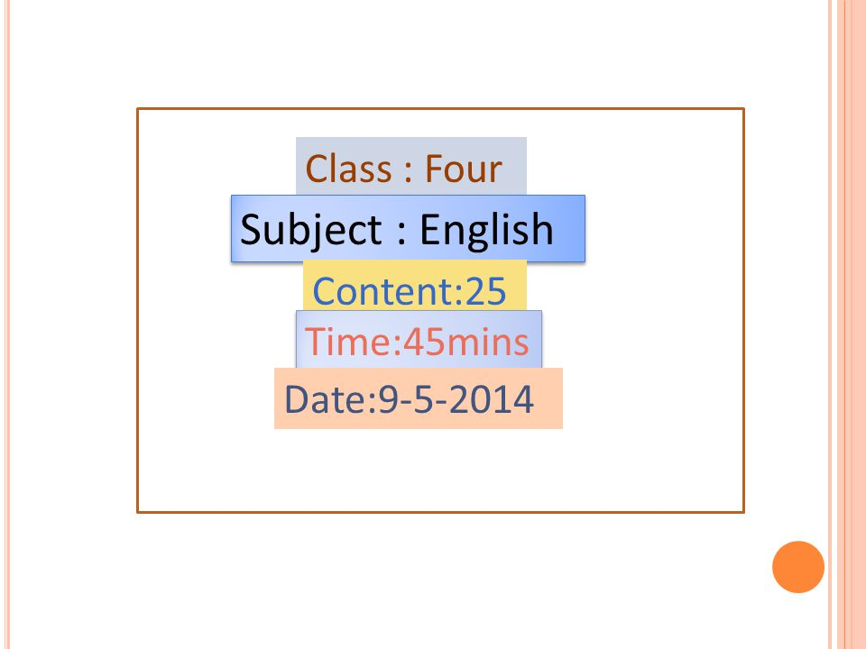 Class : Four Subject : English Content:25 Time:45mins Date:9-5-2014