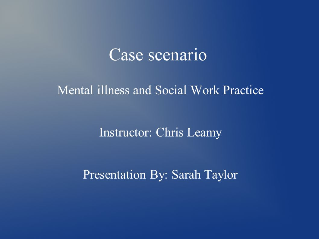 Case scenario Mental illness and Social Work Practice Instructor: Chris Leamy Presentation By: Sarah Taylor