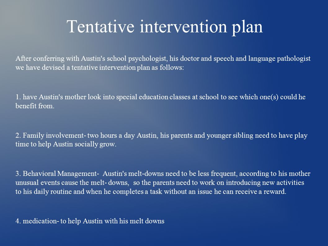 Tentative intervention plan After conferring with Austin s school psychologist, his doctor and speech and language pathologist we have devised a tentative intervention plan as follows: 1.