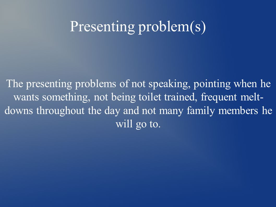 Presenting problem(s) The presenting problems of not speaking, pointing when he wants something, not being toilet trained, frequent melt- downs throughout the day and not many family members he will go to.