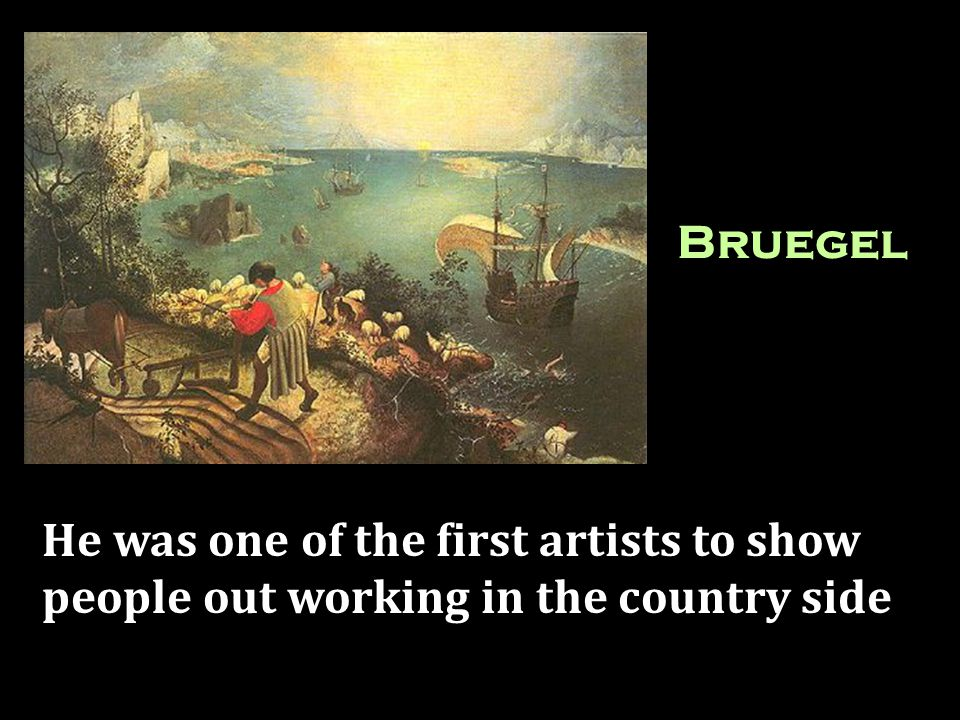 Bruegel He was one of the first artists to show people out working in the country side