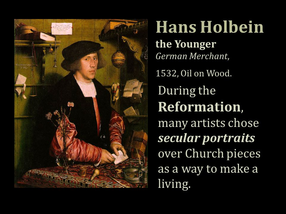 Hans Holbein the Younger German Merchant, 1532, Oil on Wood. During the Reformation, many artists chose secular portraits over Church pieces as a way