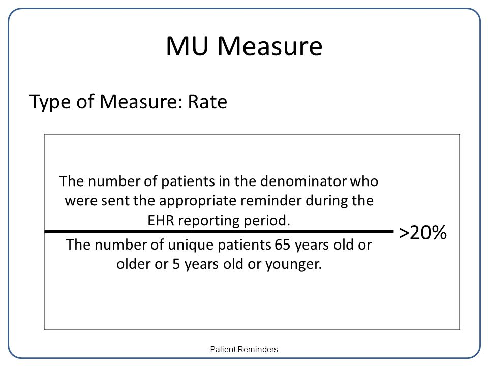 MU Measure Type of Measure: Rate The number of patients in the denominator who were sent the appropriate reminder during the EHR reporting period.