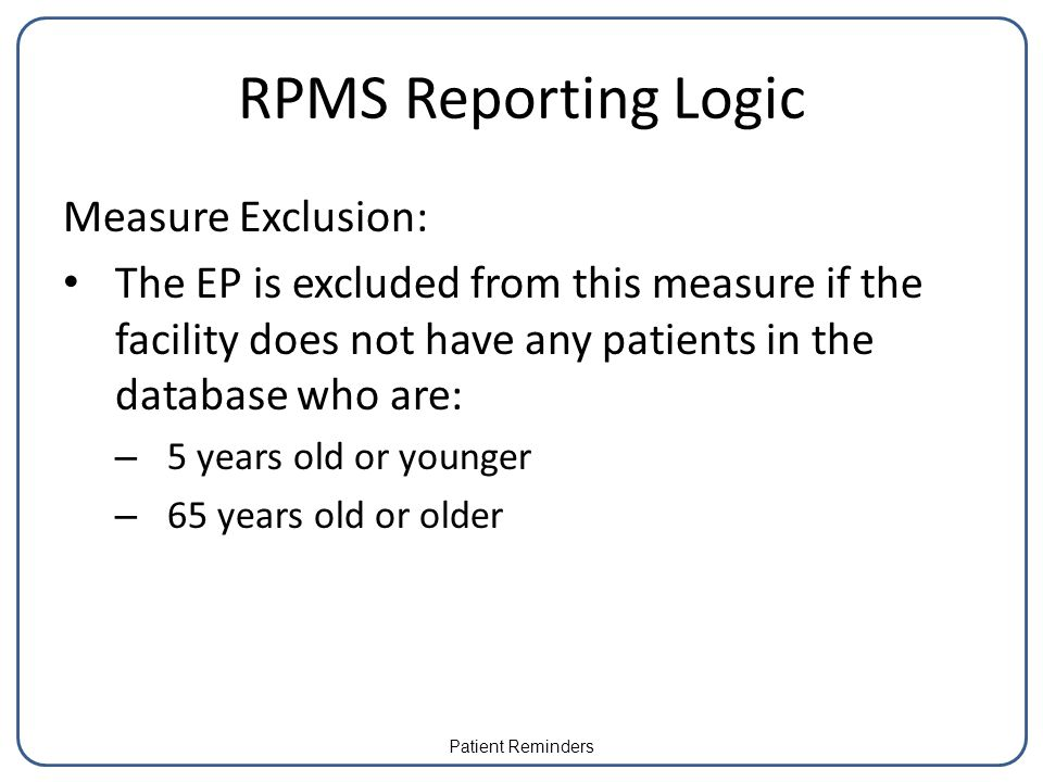 RPMS Reporting Logic Measure Exclusion: The EP is excluded from this measure if the facility does not have any patients in the database who are: – 5 y