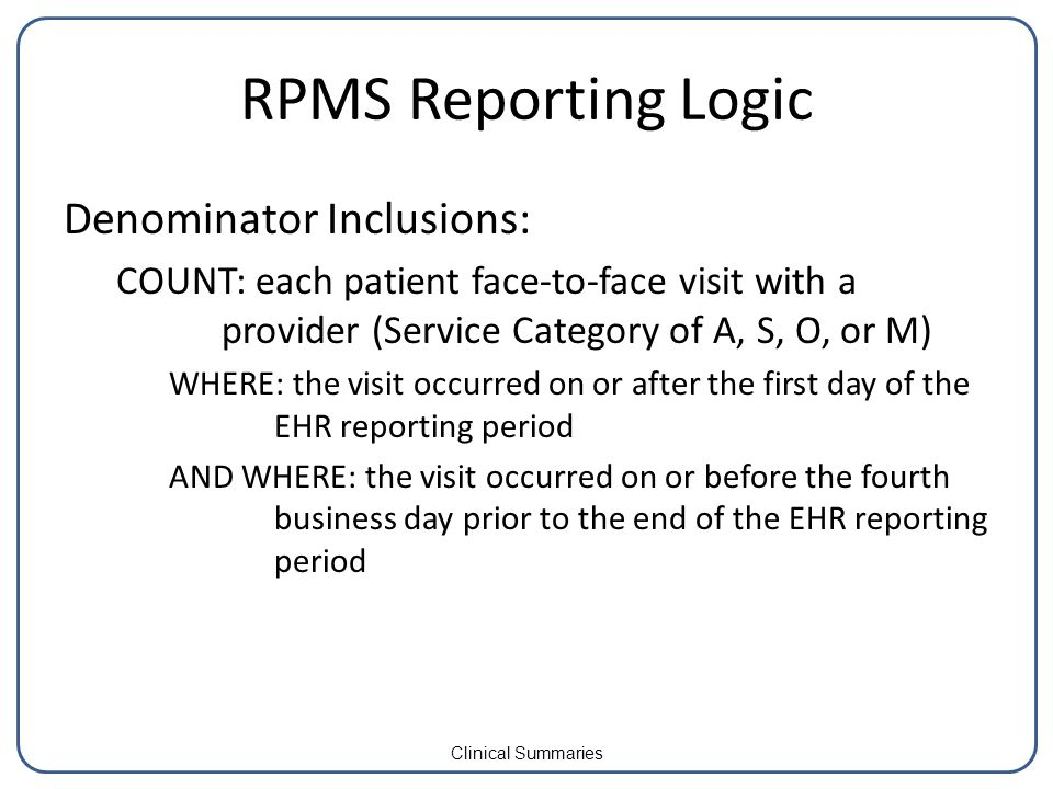 RPMS Reporting Logic Denominator Inclusions: COUNT: each patient face-to-face visit with a provider (Service Category of A, S, O, or M) WHERE: the visit occurred on or after the first day of the EHR reporting period AND WHERE: the visit occurred on or before the fourth business day prior to the end of the EHR reporting period Clinical Summaries