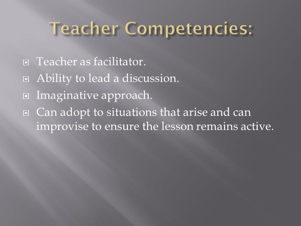  Teacher as facilitator.  Ability to lead a discussion.