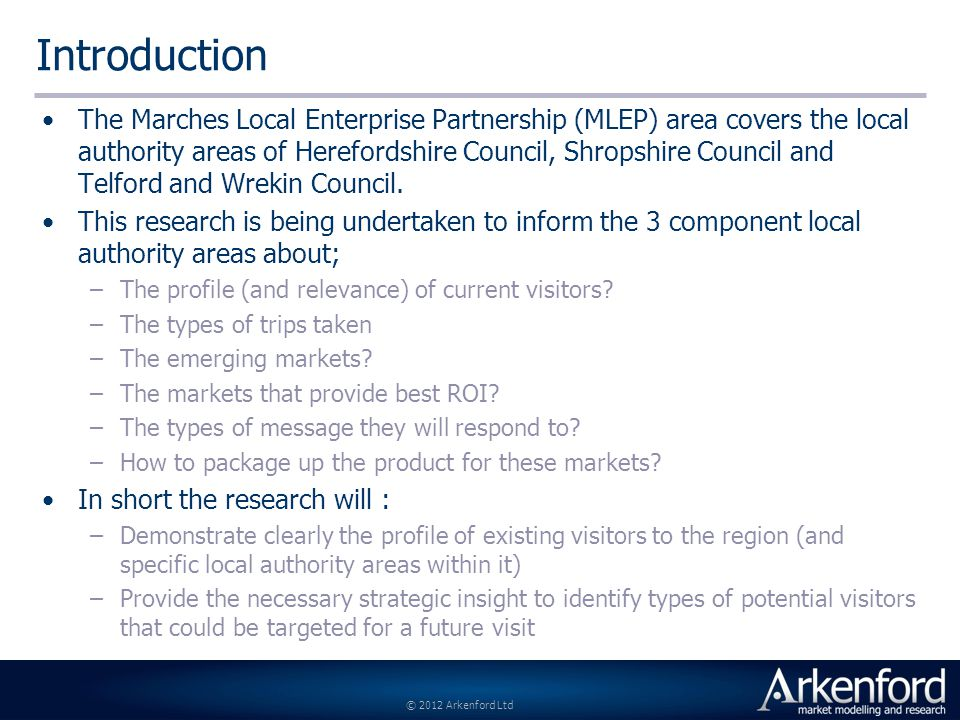 © 2012 Arkenford Ltd Introduction The Marches Local Enterprise Partnership (MLEP) area covers the local authority areas of Herefordshire Council, Shropshire Council and Telford and Wrekin Council.