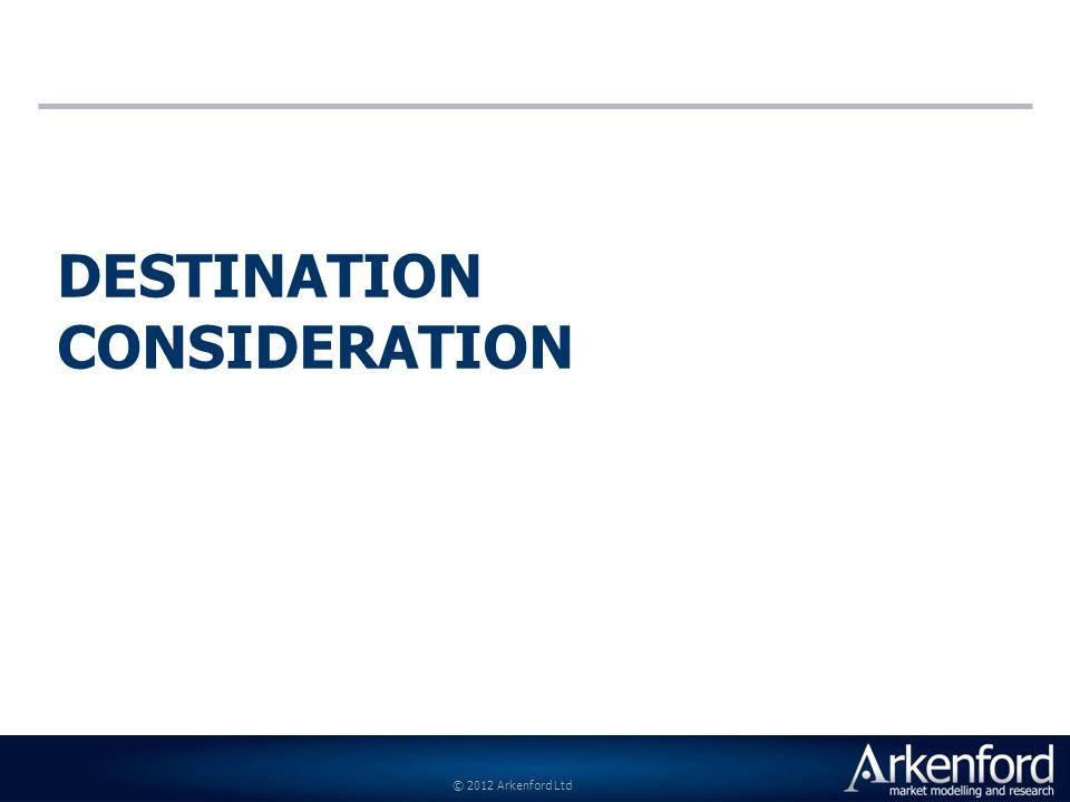 © 2012 Arkenford Ltd DESTINATION CONSIDERATION