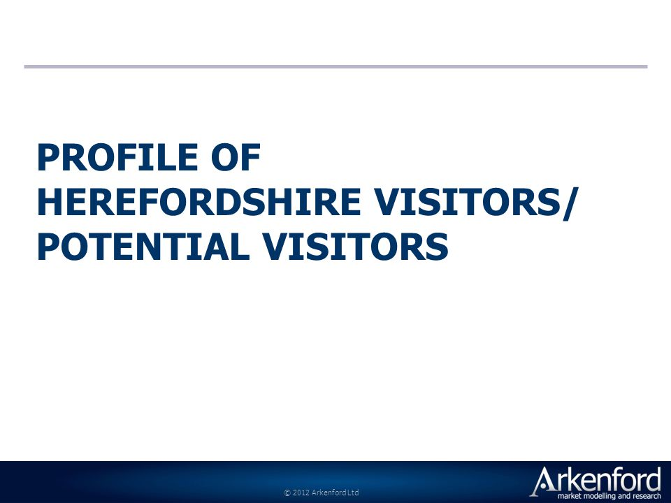 © 2012 Arkenford Ltd PROFILE OF HEREFORDSHIRE VISITORS/ POTENTIAL VISITORS