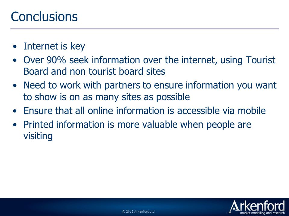 © 2012 Arkenford Ltd Conclusions Internet is key Over 90% seek information over the internet, using Tourist Board and non tourist board sites Need to work with partners to ensure information you want to show is on as many sites as possible Ensure that all online information is accessible via mobile Printed information is more valuable when people are visiting