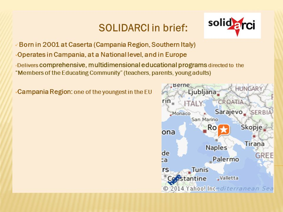SOLIDARCI in brief: Born in 2001 at Caserta (Campania Region, Southern Italy) Operates in Campania, at a National level, and in Europe Delivers comprehensive, multidimensional educational programs directed to the Members of the Educating Community (teachers, parents, young adults) Campania Region: one of the youngest in the EU
