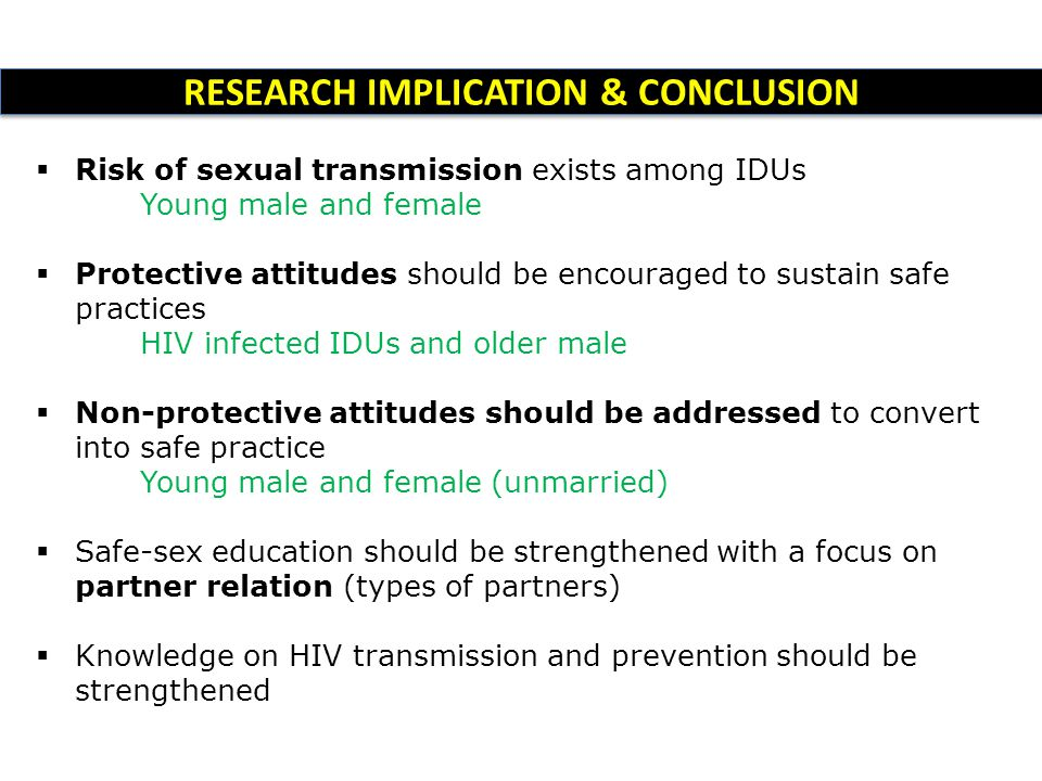RESEARCH IMPLICATION & CONCLUSION  Risk of sexual transmission exists among IDUs Young male and female  Protective attitudes should be encouraged to sustain safe practices HIV infected IDUs and older male  Non-protective attitudes should be addressed to convert into safe practice Young male and female (unmarried)  Safe-sex education should be strengthened with a focus on partner relation (types of partners)  Knowledge on HIV transmission and prevention should be strengthened