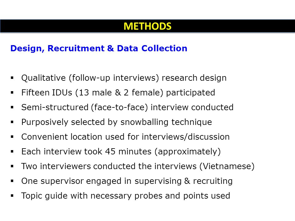 METHODS Design, Recruitment & Data Collection  Qualitative (follow-up interviews) research design  Fifteen IDUs (13 male & 2 female) participated  Semi-structured (face-to-face) interview conducted  Purposively selected by snowballing technique  Convenient location used for interviews/discussion  Each interview took 45 minutes (approximately)  Two interviewers conducted the interviews (Vietnamese)  One supervisor engaged in supervising & recruiting  Topic guide with necessary probes and points used