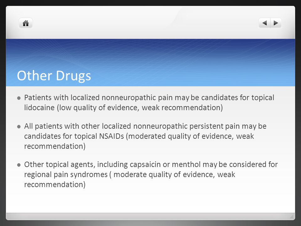 Other Drugs Patients with localized nonneuropathic pain may be candidates for topical lidocaine (low quality of evidence, weak recommendation) All patients with other localized nonneuropathic persistent pain may be candidates for topical NSAIDs (moderated quality of evidence, weak recommendation) Other topical agents, including capsaicin or menthol may be considered for regional pain syndromes ( moderate quality of evidence, weak recommendation)