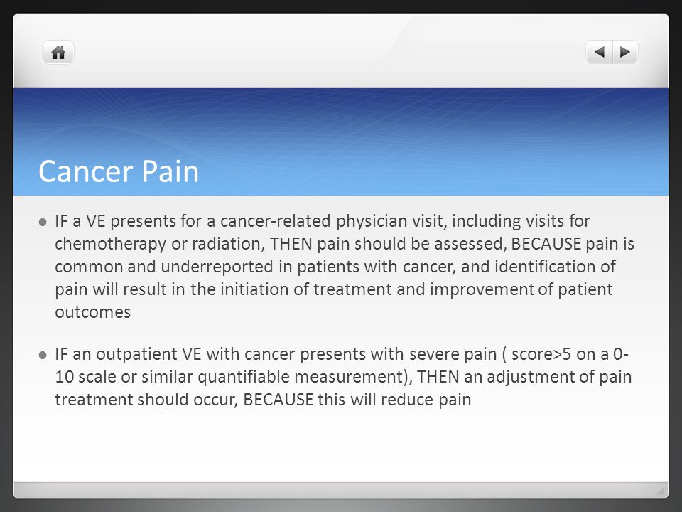 Cancer Pain IF a VE presents for a cancer-related physician visit, including visits for chemotherapy or radiation, THEN pain should be assessed, BECAUSE pain is common and underreported in patients with cancer, and identification of pain will result in the initiation of treatment and improvement of patient outcomes IF an outpatient VE with cancer presents with severe pain ( score>5 on a 0- 10 scale or similar quantifiable measurement), THEN an adjustment of pain treatment should occur, BECAUSE this will reduce pain