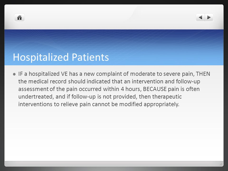 Hospitalized Patients IF a hospitalized VE has a new complaint of moderate to severe pain, THEN the medical record should indicated that an intervention and follow-up assessment of the pain occurred within 4 hours, BECAUSE pain is often undertreated, and if follow-up is not provided, then therapeutic interventions to relieve pain cannot be modified appropriately.
