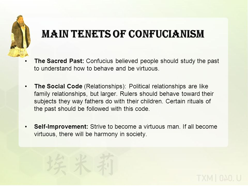 Main Tenets of Confucianism The Sacred Past: Confucius believed people should study the past to understand how to behave and be virtuous.