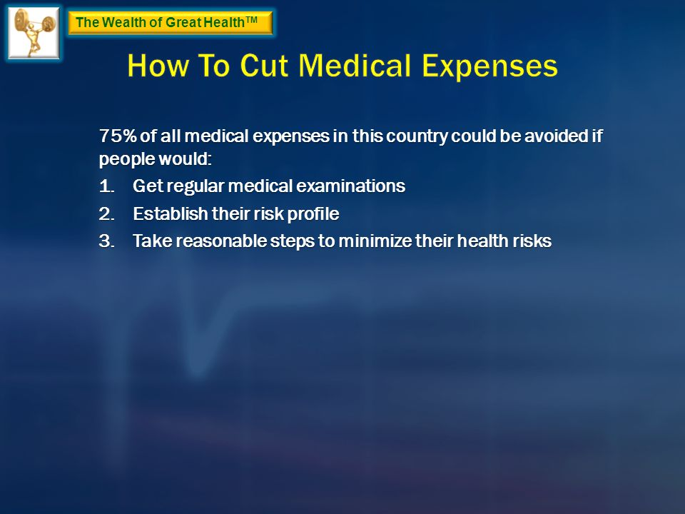 The Wealth of Great Health TM 75% of all medical expenses in this country could be avoided if people would: 1.Get regular medical examinations 2.Establish their risk profile 3.Take reasonable steps to minimize their health risks