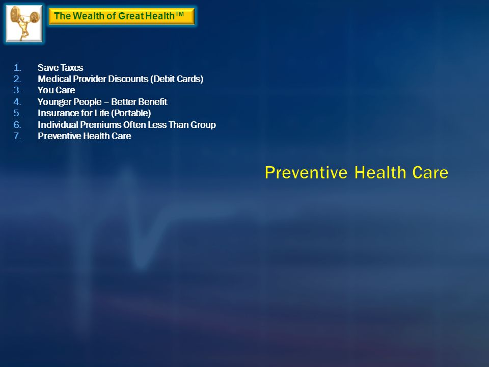 The Wealth of Great Health TM 1.Save Taxes 2.Medical Provider Discounts (Debit Cards) 3.You Care 4.Younger People – Better Benefit 5.Insurance for Life (Portable) 6.Individual Premiums Often Less Than Group 7.Preventive Health Care