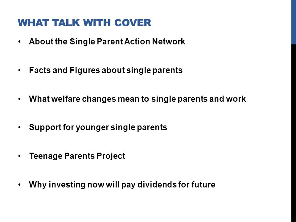 WHAT TALK WITH COVER About the Single Parent Action Network Facts and Figures about single parents What welfare changes mean to single parents and work Support for younger single parents Teenage Parents Project Why investing now will pay dividends for future