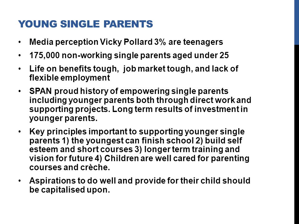 YOUNG SINGLE PARENTS Media perception Vicky Pollard 3% are teenagers 175,000 non-working single parents aged under 25 Life on benefits tough, job market tough, and lack of flexible employment SPAN proud history of empowering single parents including younger parents both through direct work and supporting projects.