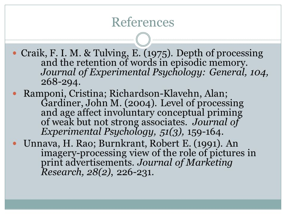 References Craik, F. I. M. & Tulving, E. (1975). Depth of processing and the retention of words in episodic memory. Journal of Experimental Psychology