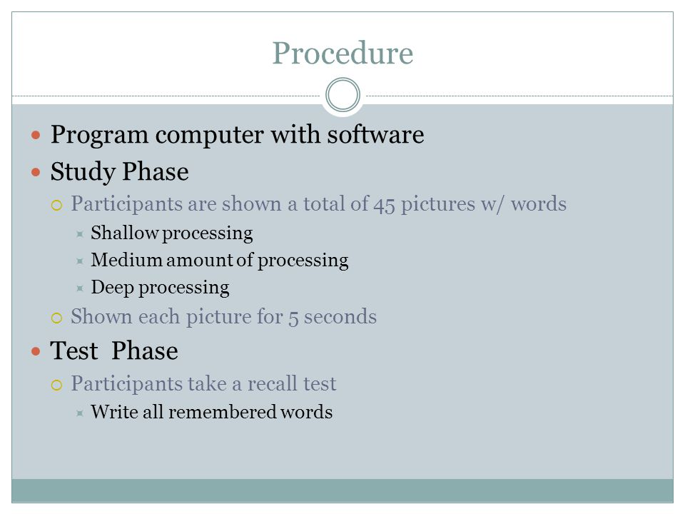 Procedure Program computer with software Study Phase  Participants are shown a total of 45 pictures w/ words  Shallow processing  Medium amount of processing  Deep processing  Shown each picture for 5 seconds Test Phase  Participants take a recall test  Write all remembered words