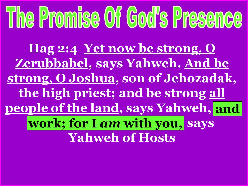 Hag 2:4 Yet now be strong, O Zerubbabel, says Yahweh. And be strong, O Joshua, son of Jehozadak, the high priest; and be strong all people of the land