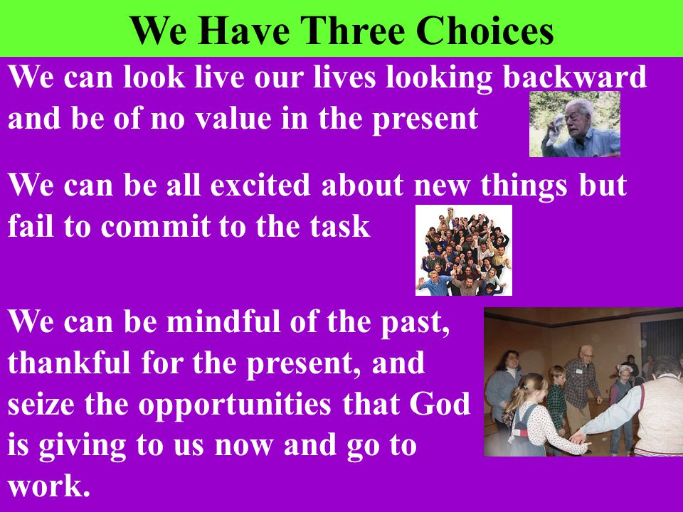 We Have Three Choices We can look live our lives looking backward and be of no value in the present We can be all excited about new things but fail to