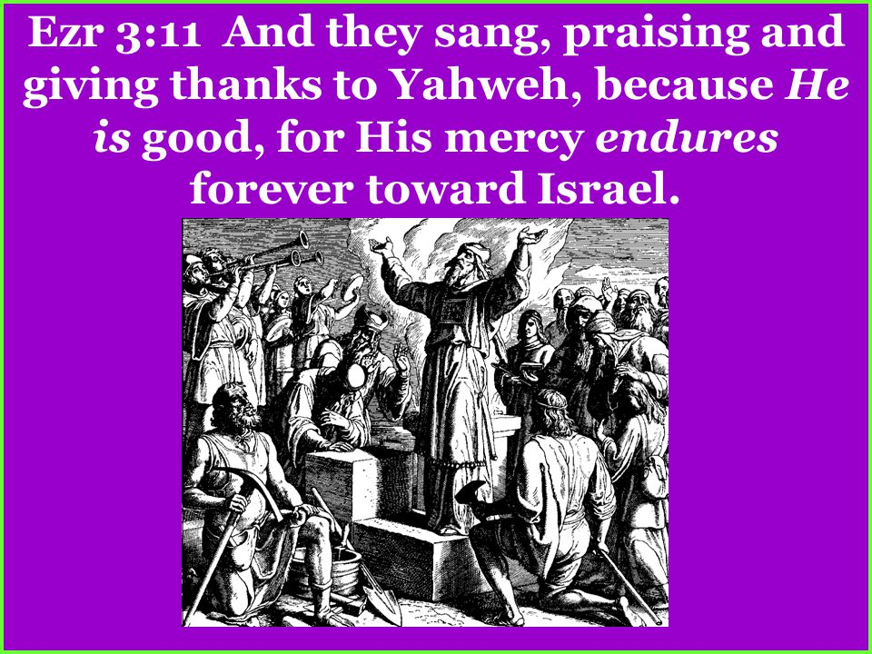 Ezr 3:11 And they sang, praising and giving thanks to Yahweh, because He is good, for His mercy endures forever toward Israel.