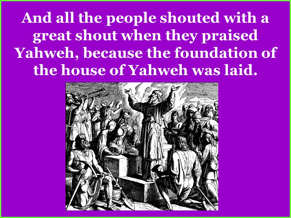And all the people shouted with a great shout when they praised Yahweh, because the foundation of the house of Yahweh was laid.