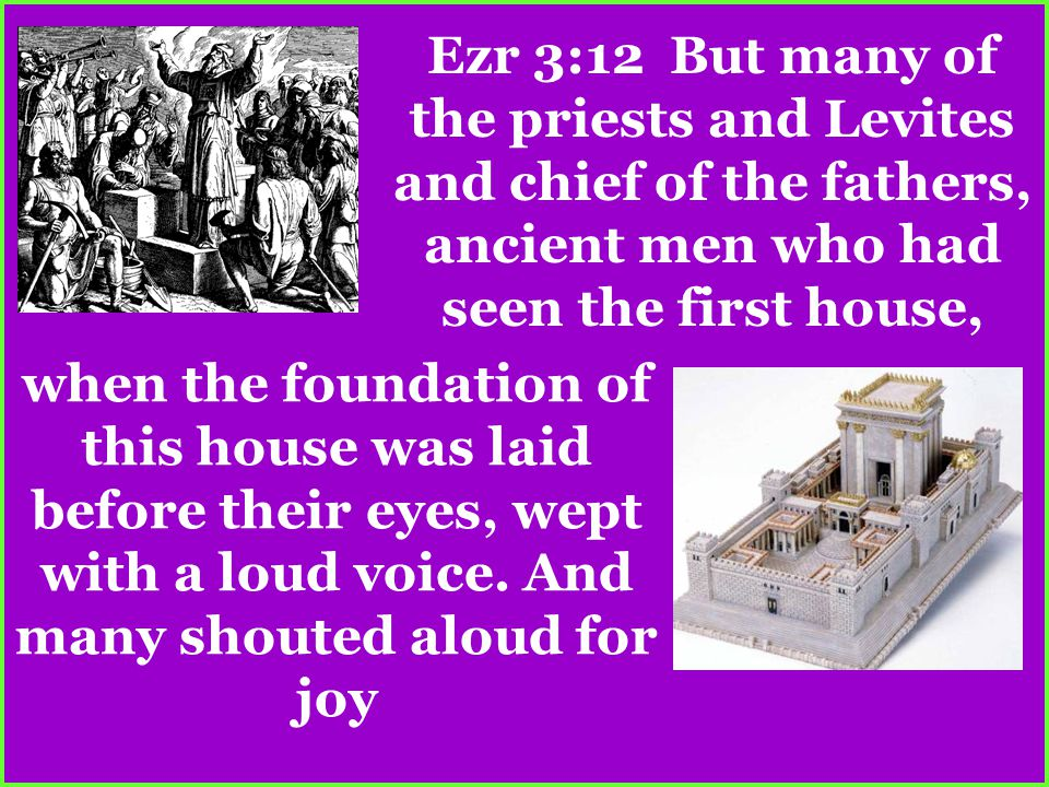 Ezr 3:12 But many of the priests and Levites and chief of the fathers, ancient men who had seen the first house, when the foundation of this house was