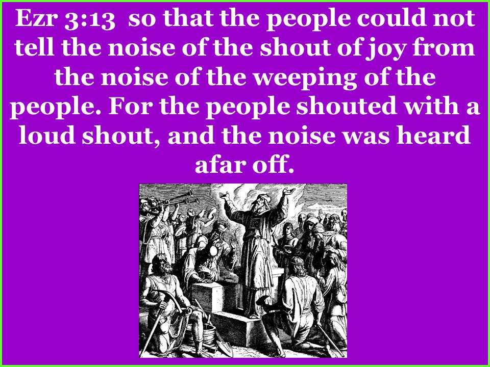 Ezr 3:13 so that the people could not tell the noise of the shout of joy from the noise of the weeping of the people. For the people shouted with a lo