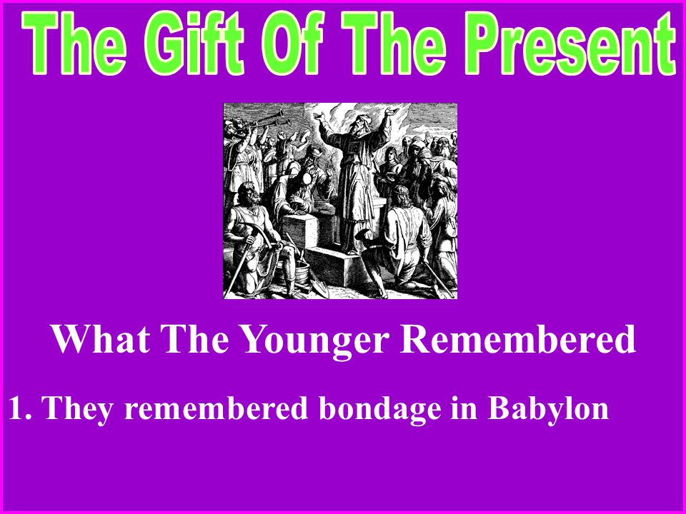 What The Younger Remembered 1. They remembered bondage in Babylon