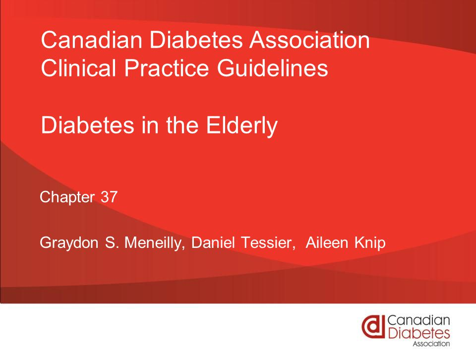 Canadian Diabetes Association Clinical Practice Guidelines Diabetes in the Elderly Chapter 37 Graydon S. Meneilly, Daniel Tessier, Aileen Knip