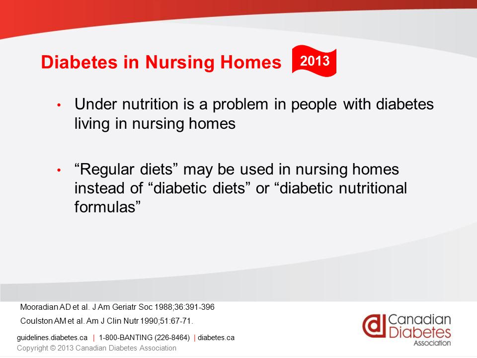 guidelines.diabetes.ca | 1-800-BANTING (226-8464) | diabetes.ca Copyright © 2013 Canadian Diabetes Association Diabetes in Nursing Homes Under nutrition is a problem in people with diabetes living in nursing homes Regular diets may be used in nursing homes instead of diabetic diets or diabetic nutritional formulas Mooradian AD et al.