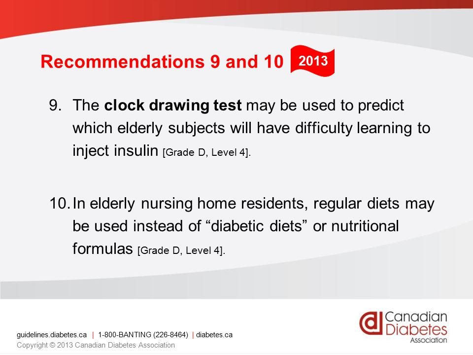guidelines.diabetes.ca | 1-800-BANTING (226-8464) | diabetes.ca Copyright © 2013 Canadian Diabetes Association Recommendations 9 and 10 9.The clock drawing test may be used to predict which elderly subjects will have difficulty learning to inject insulin [Grade D, Level 4].