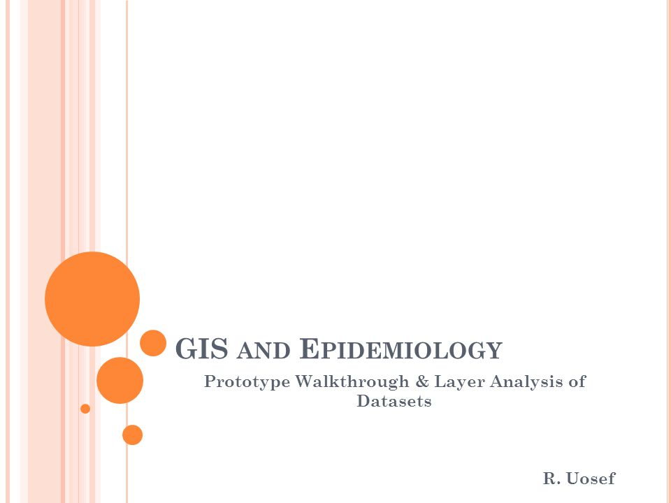 GIS AND E PIDEMIOLOGY Prototype Walkthrough & Layer Analysis of Datasets R. Uosef