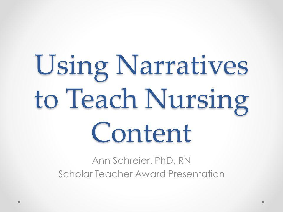 Using Narratives to Teach Nursing Content Ann Schreier, PhD, RN Scholar Teacher Award Presentation