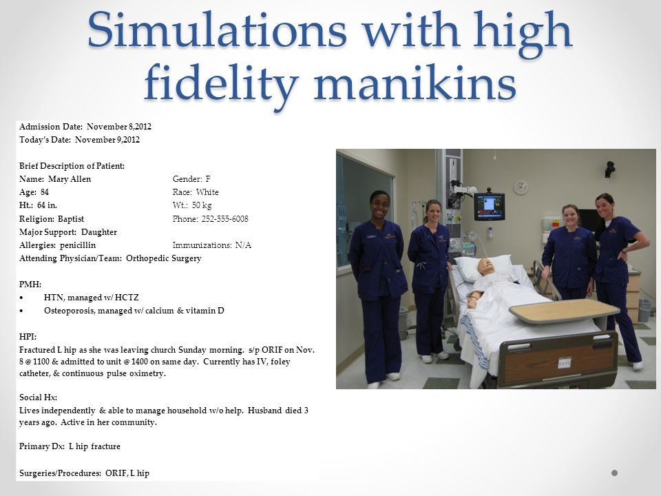 Simulations with high fidelity manikins Admission Date: November 8,2012 Today's Date: November 9,2012 Brief Description of Patient: Name: Mary AllenGender: F Age: 84Race: White Ht.: 64 in.Wt.: 50 kg Religion: BaptistPhone: 252-555-6008 Major Support: Daughter Allergies: penicillinImmunizations: N/A Attending Physician/Team: Orthopedic Surgery PMH:  HTN, managed w/ HCTZ  Osteoporosis, managed w/ calcium & vitamin D HPI: Fractured L hip as she was leaving church Sunday morning.