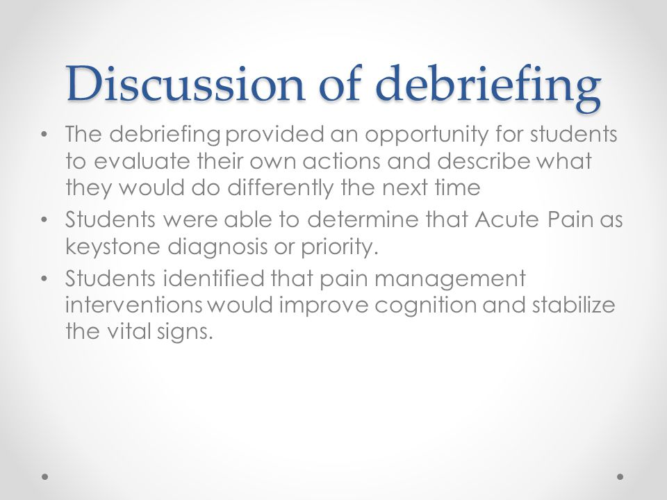 The debriefing provided an opportunity for students to evaluate their own actions and describe what they would do differently the next time Students were able to determine that Acute Pain as keystone diagnosis or priority.