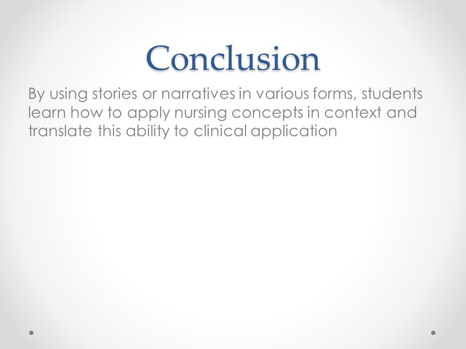 Conclusion By using stories or narratives in various forms, students learn how to apply nursing concepts in context and translate this ability to clinical application