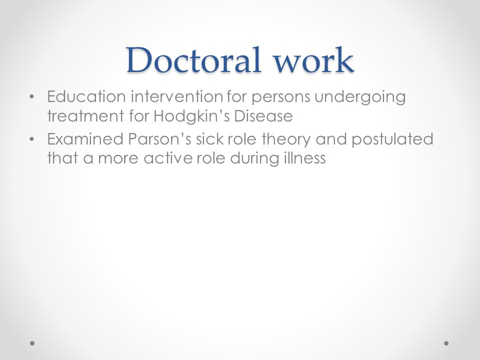 Doctoral work Education intervention for persons undergoing treatment for Hodgkin's Disease Examined Parson's sick role theory and postulated that a more active role during illness