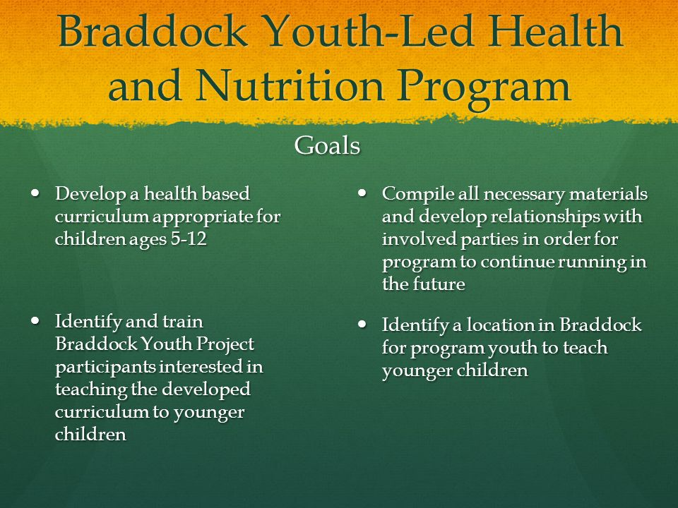 Goals Develop a health based curriculum appropriate for children ages 5-12 Identify and train Braddock Youth Project participants interested in teaching the developed curriculum to younger children Compile all necessary materials and develop relationships with involved parties in order for program to continue running in the future Identify a location in Braddock for program youth to teach younger children Braddock Youth-Led Health and Nutrition Program