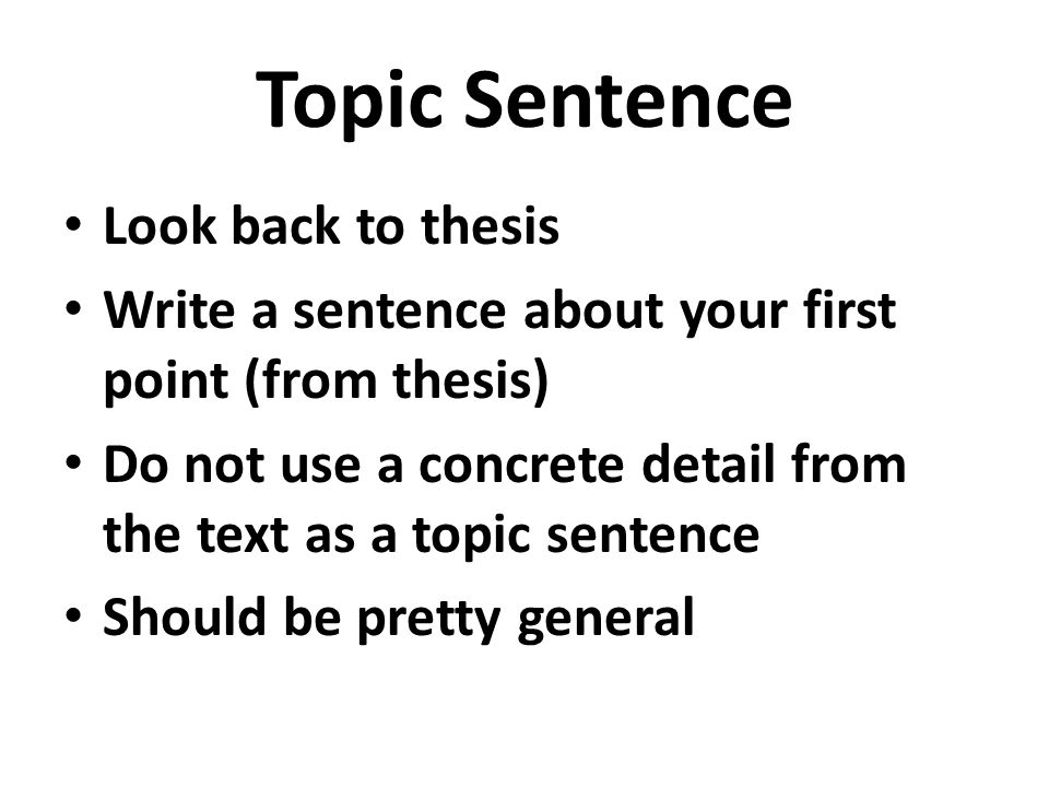 Topic Sentence Look back to thesis Write a sentence about your first point (from thesis) Do not use a concrete detail from the text as a topic sentence Should be pretty general