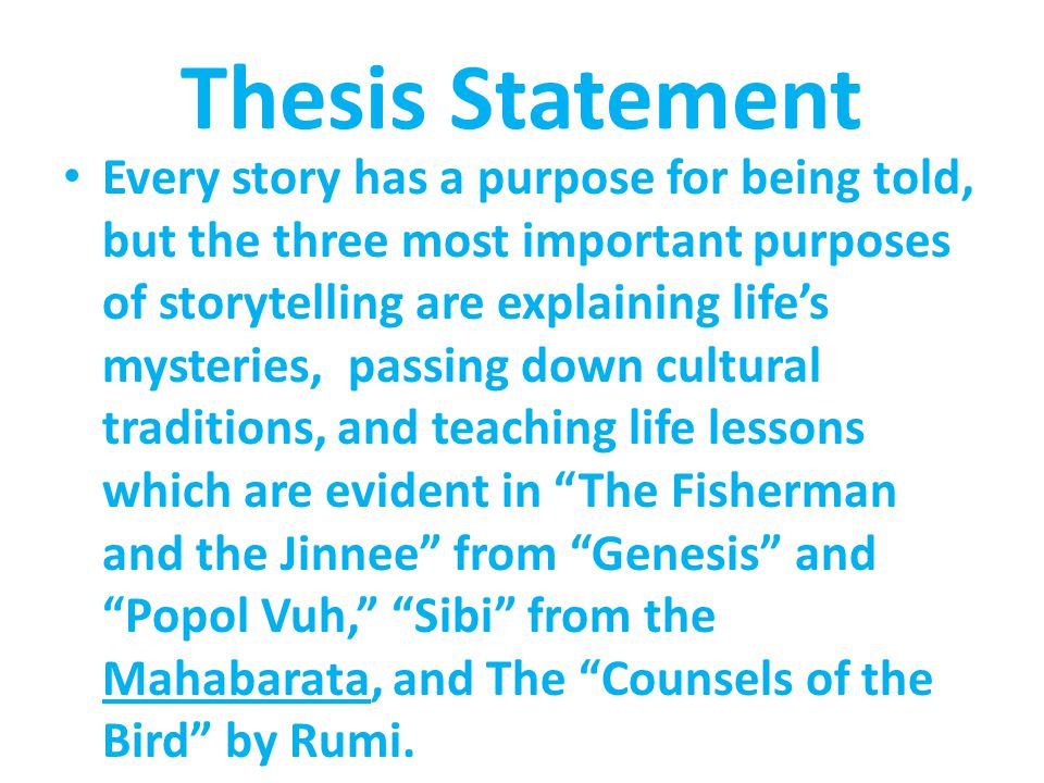 Thesis Statement Every story has a purpose for being told, but the three most important purposes of storytelling are explaining life's mysteries, passing down cultural traditions, and teaching life lessons which are evident in The Fisherman and the Jinnee from Genesis and Popol Vuh, Sibi from the Mahabarata, and The Counsels of the Bird by Rumi.