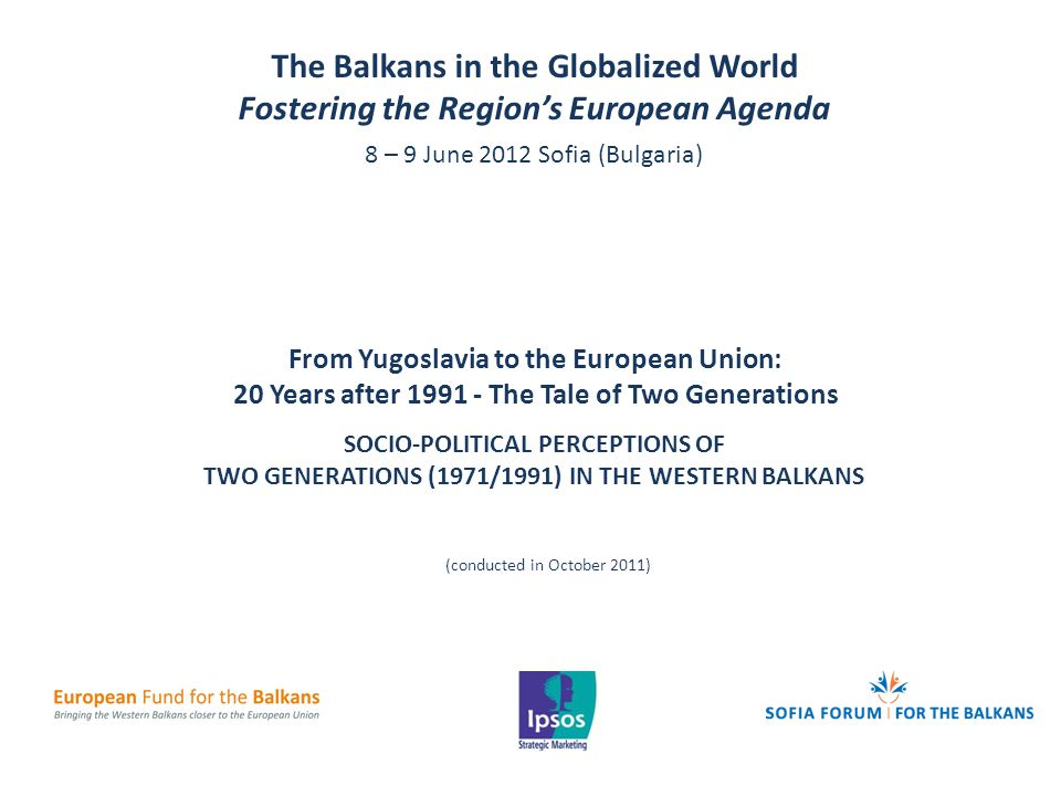 From Yugoslavia to the European Union: 20 Years after 1991 - The Tale of Two Generations SOCIO-POLITICAL PERCEPTIONS OF TWO GENERATIONS (1971/1991) IN THE WESTERN BALKANS (conducted in October 2011) The Balkans in the Globalized World Fostering the Region's European Agenda 8 – 9 June 2012 Sofia (Bulgaria)