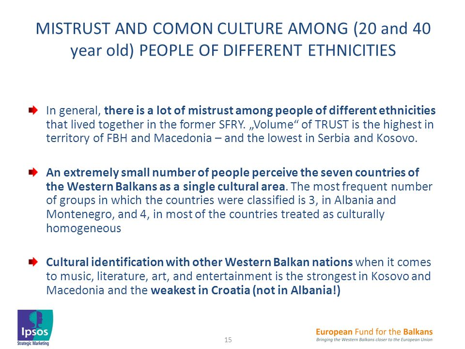 MISTRUST AND COMON CULTURE AMONG (20 and 40 year old) PEOPLE OF DIFFERENT ETHNICITIES In general, there is a lot of mistrust among people of different ethnicities that lived together in the former SFRY.