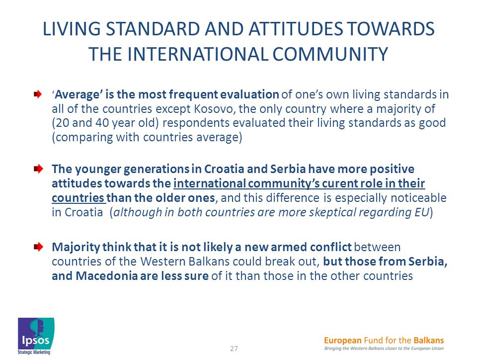 LIVING STANDARD AND ATTITUDES TOWARDS THE INTERNATIONAL COMMUNITY ' Average' is the most frequent evaluation of one's own living standards in all of the countries except Kosovo, the only country where a majority of (20 and 40 year old) respondents evaluated their living standards as good (comparing with countries average) The younger generations in Croatia and Serbia have more positive attitudes towards the international community's curent role in their countries than the older ones, and this difference is especially noticeable in Croatia (although in both countries are more skeptical regarding EU) Majority think that it is not likely a new armed conflict between countries of the Western Balkans could break out, but those from Serbia, and Macedonia are less sure of it than those in the other countries 27