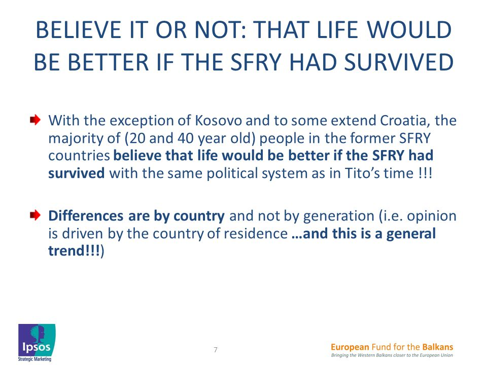 BELIEVE IT OR NOT: THAT LIFE WOULD BE BETTER IF THE SFRY HAD SURVIVED With the exception of Kosovo and to some extend Croatia, the majority of (20 and 40 year old) people in the former SFRY countries believe that life would be better if the SFRY had survived with the same political system as in Tito's time !!.